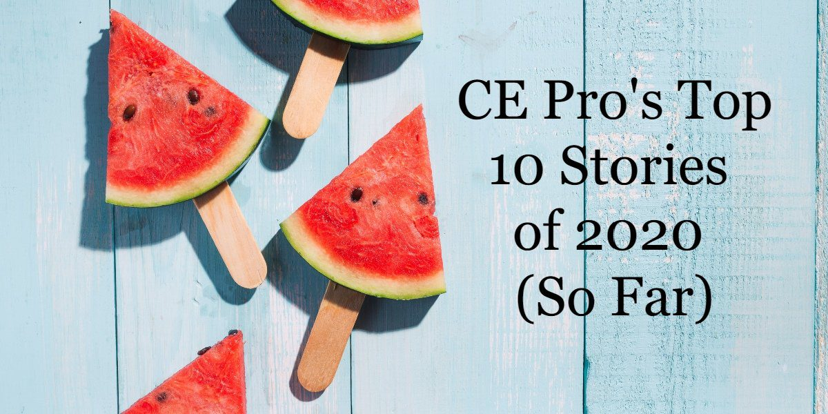 CE Pro's Top 10 Stories of 2020 (So Far)